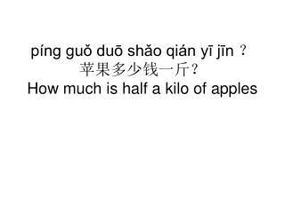 píng guǒ duō shǎo qián yī jīn ? 苹果多少钱一斤? How much is half a kilo of apples