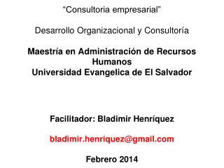 Facilitador: Bladimir Henríquez bladimir.henriquez@gmail Febrero 2014