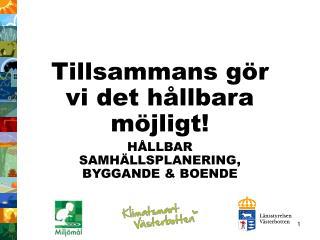 Tillsammans gör vi det hållbara möjligt! HÅLLBAR SAMHÄLLSPLANERING, BYGGANDE & BOENDE