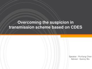Overcoming the suspicion in transmission scheme based on CDES