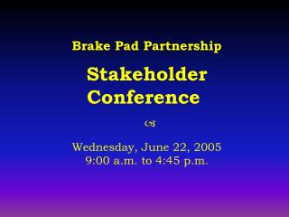Brake Pad Partnership  Stakeholder Conference      Wednesday, June 22, 2005 9:00 a.m. to 4:45 p.m.