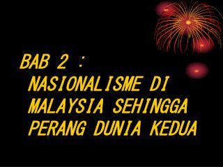 BAB 2 : NASIONALISME DI MALAYSIA SEHINGGA PERANG DUNIA KEDUA