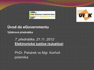 7 . přednáška,  21 .11. 2012 Elektronick á justice (eJustice) PhDr. Pek árek vs Mgr. Korhoň