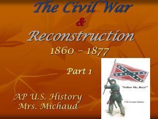 The Civil War  &  Reconstruction 1860 – 1877 Part 1