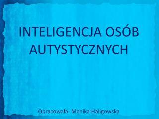 INTELIGENCJA OSÓB AUTYSTYCZNYCH  Opracowała: Monika Haligowska