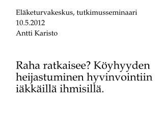 Eläketurvakeskus, tutkimusseminaari 10.5.2012 Antti Karisto