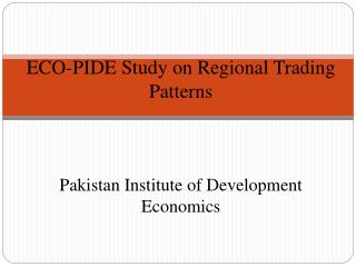ECO-PIDE Study on Regional Trading Patterns Pakistan Institute of Development Economics