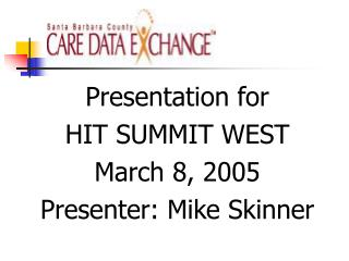 Presentation for HIT SUMMIT WEST March 8, 2005 Presenter: Mike Skinner