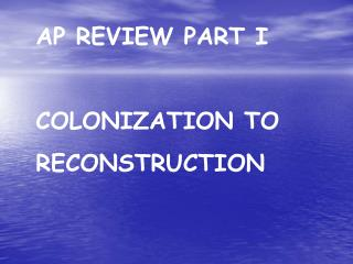 AP REVIEW PART I COLONIZATION TO RECONSTRUCTION