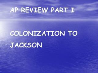 AP REVIEW PART I COLONIZATION TO JACKSON