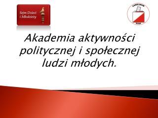 Akademia aktywności politycznej i społecznej ludzi młodych .