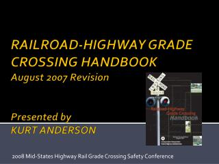 RAILROAD-HIGHWAY GRADE CROSSING HANDBOOK  August 2007 Revision Presented by KURT ANDERSON