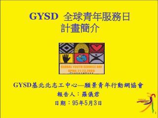 GYSD 基北北志工中心 — 願景青年行動網協會 報告人:羅儀君 日期: 95 年 5 月 3 日