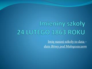 Imieniny szko?y  24 LUTEGO 1863 ROKU