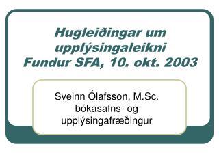 Huglei�ingar um uppl�singaleikni Fundur SFA, 10. okt. 2003