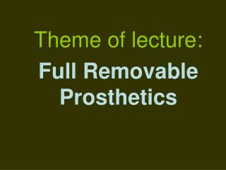 Theme of lecture: Full Removable Prosthetics