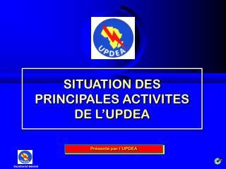 SITUATION DES PRINCIPALES ACTIVITES DE L UPDEA