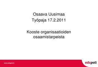 Osaava Uusimaa Työpaja 17.2.2011 Kooste organisaatioiden osaamistarpeista