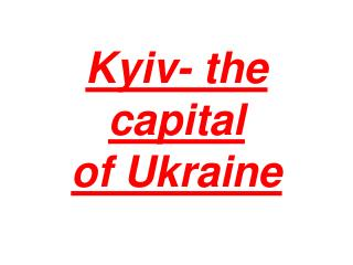 Kyiv- the capital  of Ukraine
