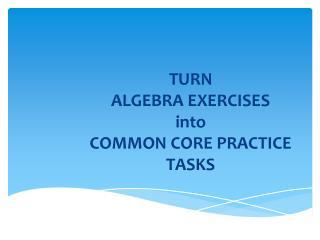 TURN ALGEBRA EXERCISES into COMMON CORE PRACTICE TASKS