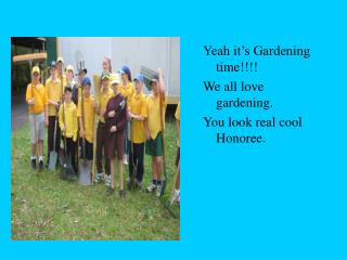 Yeah it's Gardening time!!!! We all love gardening. You look real cool Honoree.