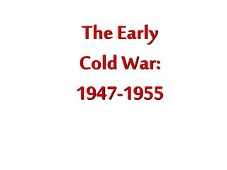 The Early Cold War: 1947- 1955