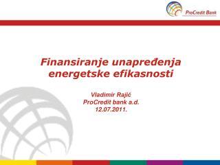 Finansiranje unapređenja energetske efikasnosti Vladimir Rajić ProCredit bank a.d. 12.07.2011.