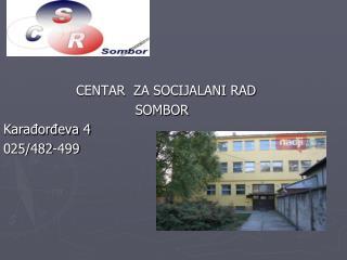 CENTAR  ZA SOCIJALANI RAD  SOMBOR  Karađorđeva 4  025/482-499