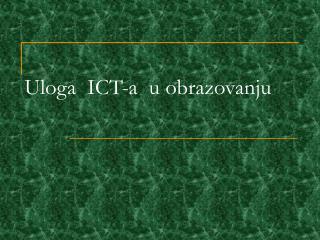 Uloga ICT -а   u obrazovanju