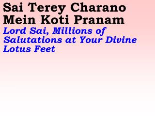 Sai Terey Charano Mein Koti Pranam    Lord Sai, Millions of Salutations at Your Divine Lotus Feet