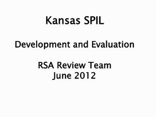 Kansas SPIL Development and Evaluation RSA Review Team June 2012