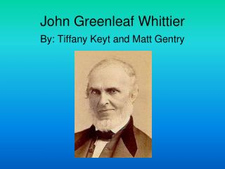 John Greenleaf Whittier By: Tiffany Keyt and Matt Gentry