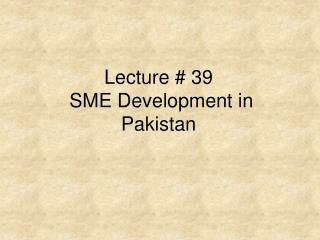 Lecture  39  SME Development in Pakistan