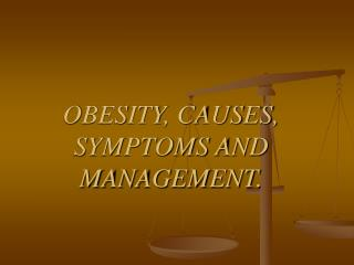 OBESITY, CAUSES, SYMPTOMS AND MANAGEMENT.