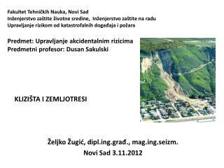 KLIZIŠTA I ZEMLJOTRESI Željko Žugić, diplg.građ., magg.seizm. Novi Sad 3.11.2012