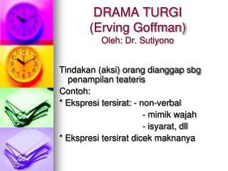 DRAMA TURGI  (Erving Goffman) Oleh: Dr. Sutiyono