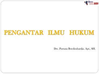 PENGANTAR   ILMU   HUKUM Drs. Partana Boedirahardja, Apt., SH.