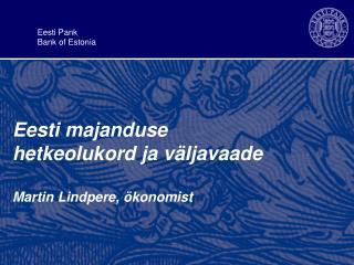 Eesti majanduse  hetkeolukord ja väljavaad e Martin Lindpere, ökonomist