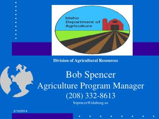 Bob Spencer Agriculture Program Manager 208 332-8613 bspenceridahoag