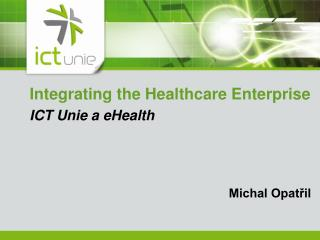 Integrating the Healthcare Enterprise ICT Unie a eHealth  Michal Opatřil