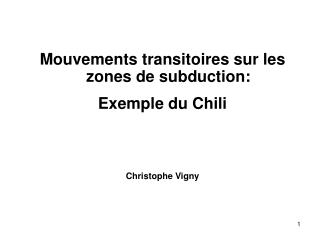 Mouvements transitoires sur les zones de subduction: Exemple du Chili Christophe Vigny