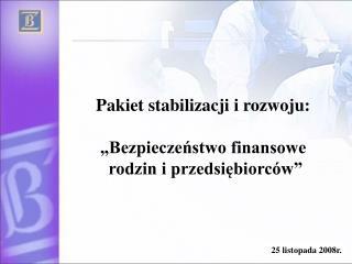 """Pakiet stabilizacji i rozwoju: """"Bezpieczeństwo finansowe  rodzin i przedsiębiorców"""""""