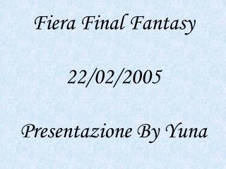 Fiera Final Fantasy 22/02/2005  Presentazione  By Yuna