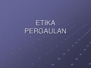 ETIKA PERGAULAN