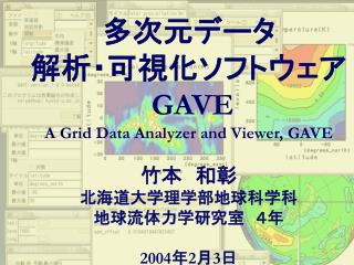 多次元データ 解析・可視化ソフトウェア GAVE A Grid Data Analyzer and Viewer, GAVE 竹本 和彰 北海道大学理学部地球科学科 地球流体力学研究室 4年