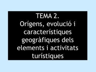 TEMA 2.  Orígens, evolució i característiques geogràfiques dels elements i activitats turístiques