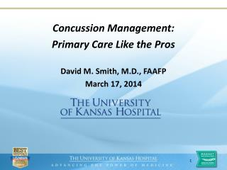 Concussion Management: Primary Care Like the Pros David M. Smith, M.D., FAAFP March 17, 2014