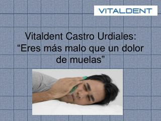 Vitaldent Castro Urdiales  eres más malo que un dolor de mue