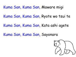 Kuma San, Kuma San,  Maware migi Kuma San, Kuma San,  Ryote wo tsui te