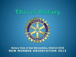 Rotary Club of San Bernardino, District 5330 NEW MEMBER ORIENTATION  2013